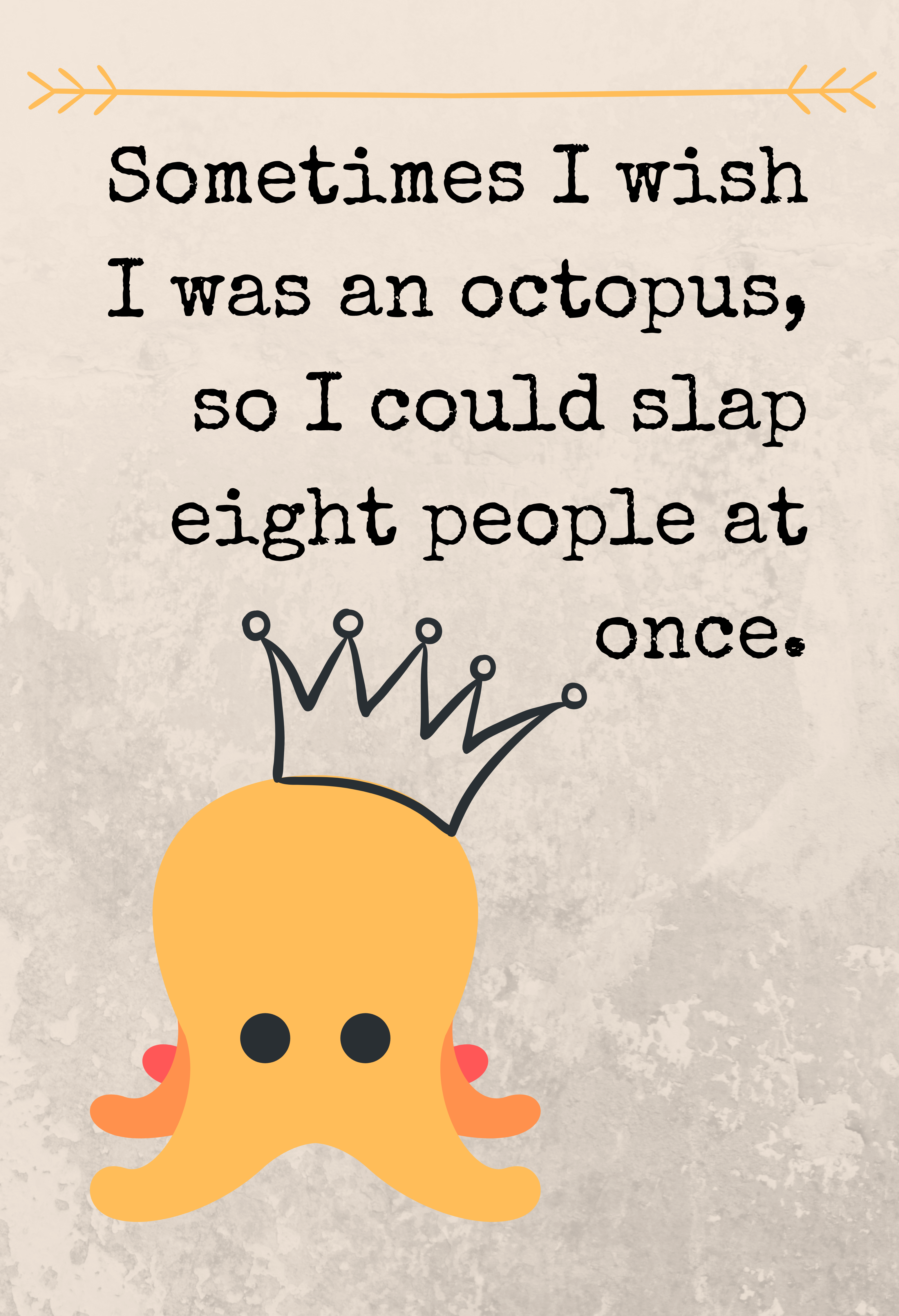 Sometimes I wish I was an octopus, so I could slap eight people at once