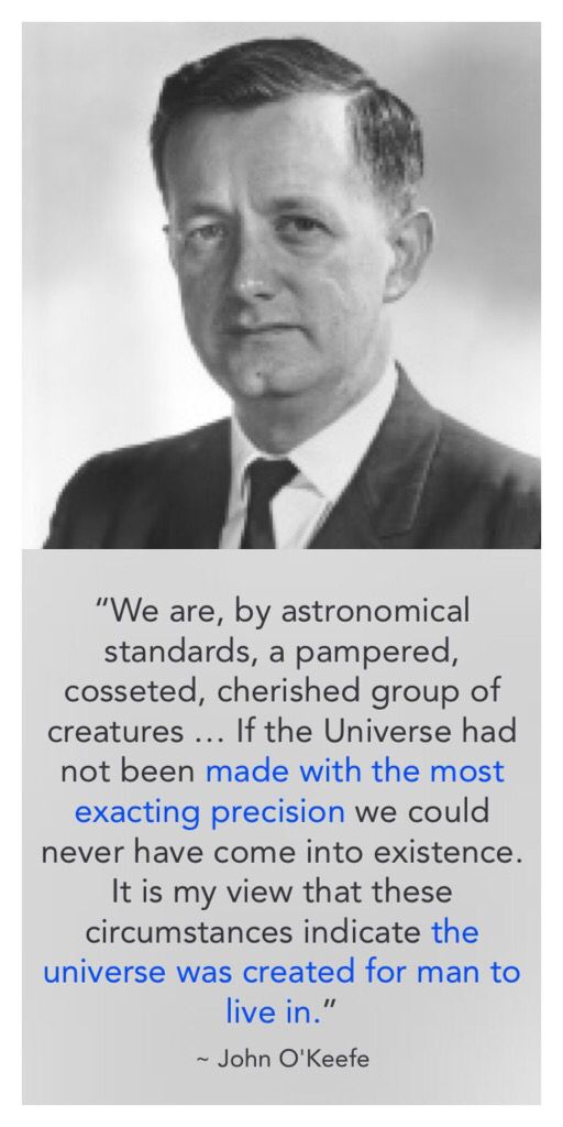 "NASA Astronomer John O'Keefe said, ""We are, by astronomical standards, a pampered, cosseted, cherished group of creatures … If the Universe had not been made with the most exacting precision we could never have come into existence. It is my view that these circumstances indicate the universe was created for man to live in."" (Quoted in F. Heeren, Show Me God, Searchlight Publications, 1995, p. 200.)"