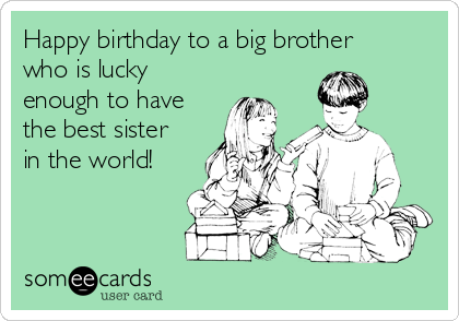 Happy Birthday To A Big Brother Who Is Lucky Enough To Have The Best Sister In The World Happy Birthday Brother Funny Brother Birthday Quotes Funny Brother Birthday Quotes