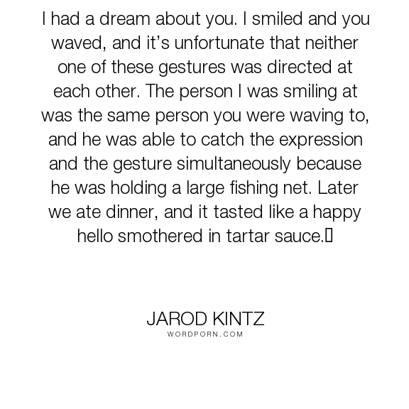 "Jarod Kintz - ""I had a dream about you. I smiled and you waved, and it�s unfortunate that neither..."". humor, expression, hello, dinner, gesture, fishing, smother, tartar-sauce"