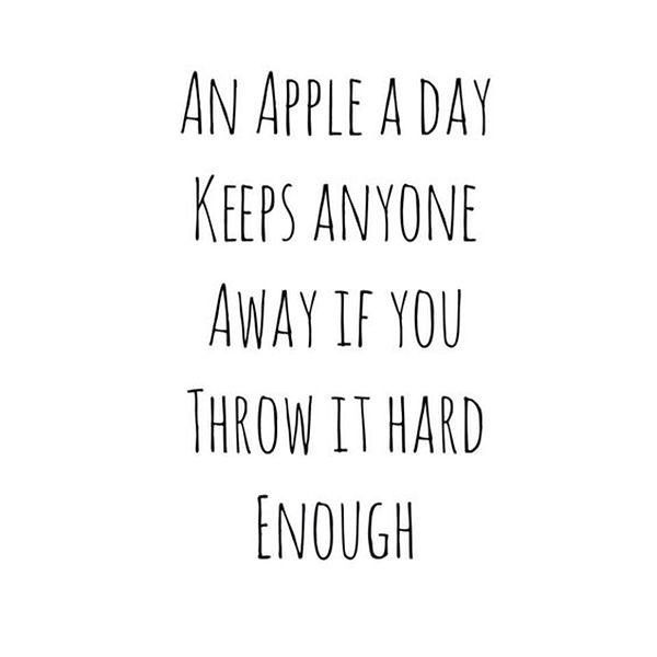 An apple a day keeps anyone away if you throw it hard enough.