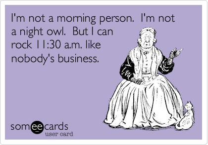 I'm not a morning person. I'm not a night owl. But I can rock 11:30 a.m. like nobody's business.