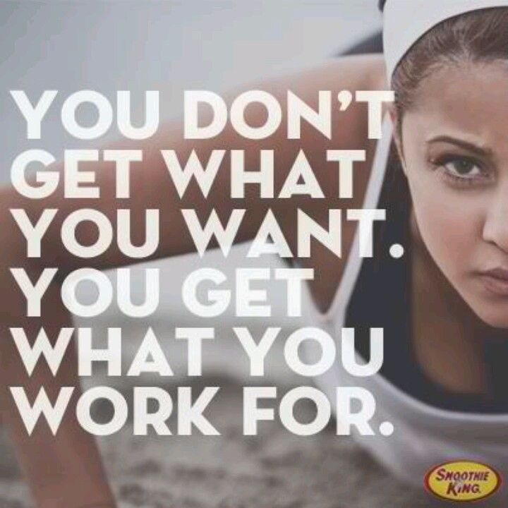 You don't get what you want. You get what you work for.