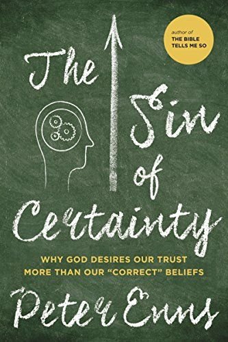 "The Sin of Certainty: Why God Desires Our Trust More Than Our ""Correct"" Beliefs by Peter Enns"