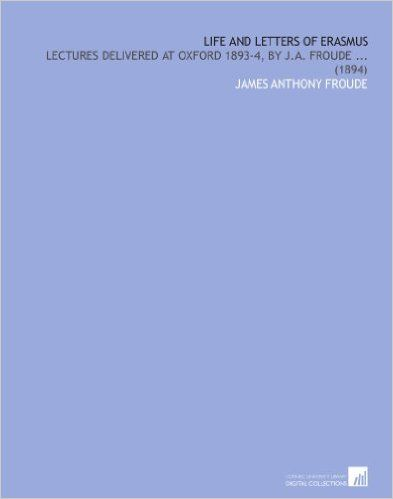 Life and Letters of Erasmus: Lectures Delivered at Oxford 1893-4, by J.a. Froude ... (1894): James Anthony Froude: Amazon.com: Books
