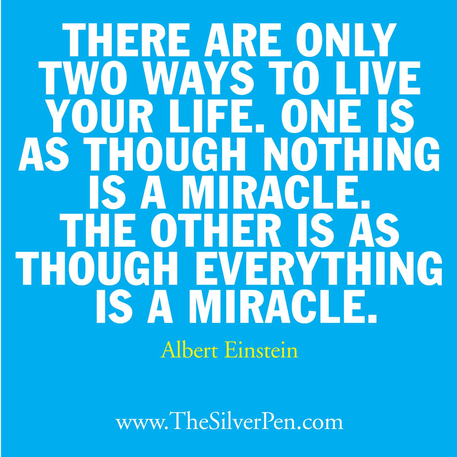 There are only two ways to live your life.  One is though nothing is a miracle.  The other is as though everything is a miracle.  -Albert Einstein