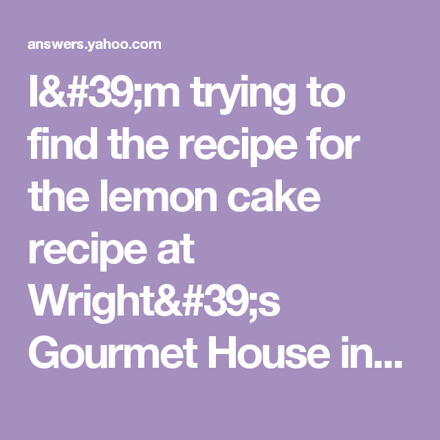 I 39 M Trying To Find The Recipe For The Lemon Cake Recipe At Wright 39 S Gourmet House In Tampa Fl Yahoo Answe Lemon Cake Recipe Lemon Cake Cake Recipes