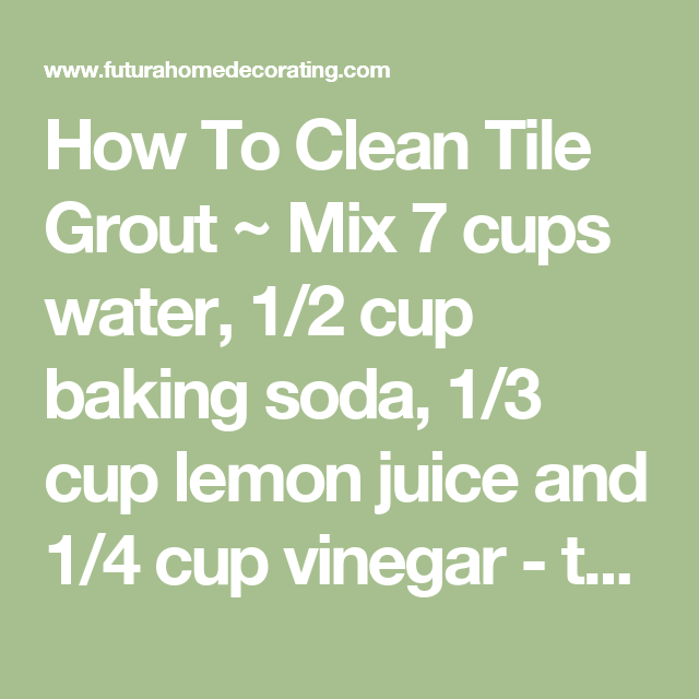 How To Clean Tile Grout ~ Mix 7 cups water, 1/2 cup baking soda, 1 ...