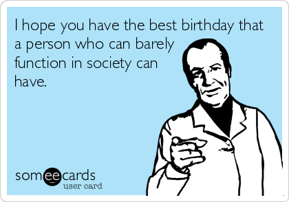 I hope you have the best birthday that a person who can barely function in society can have.