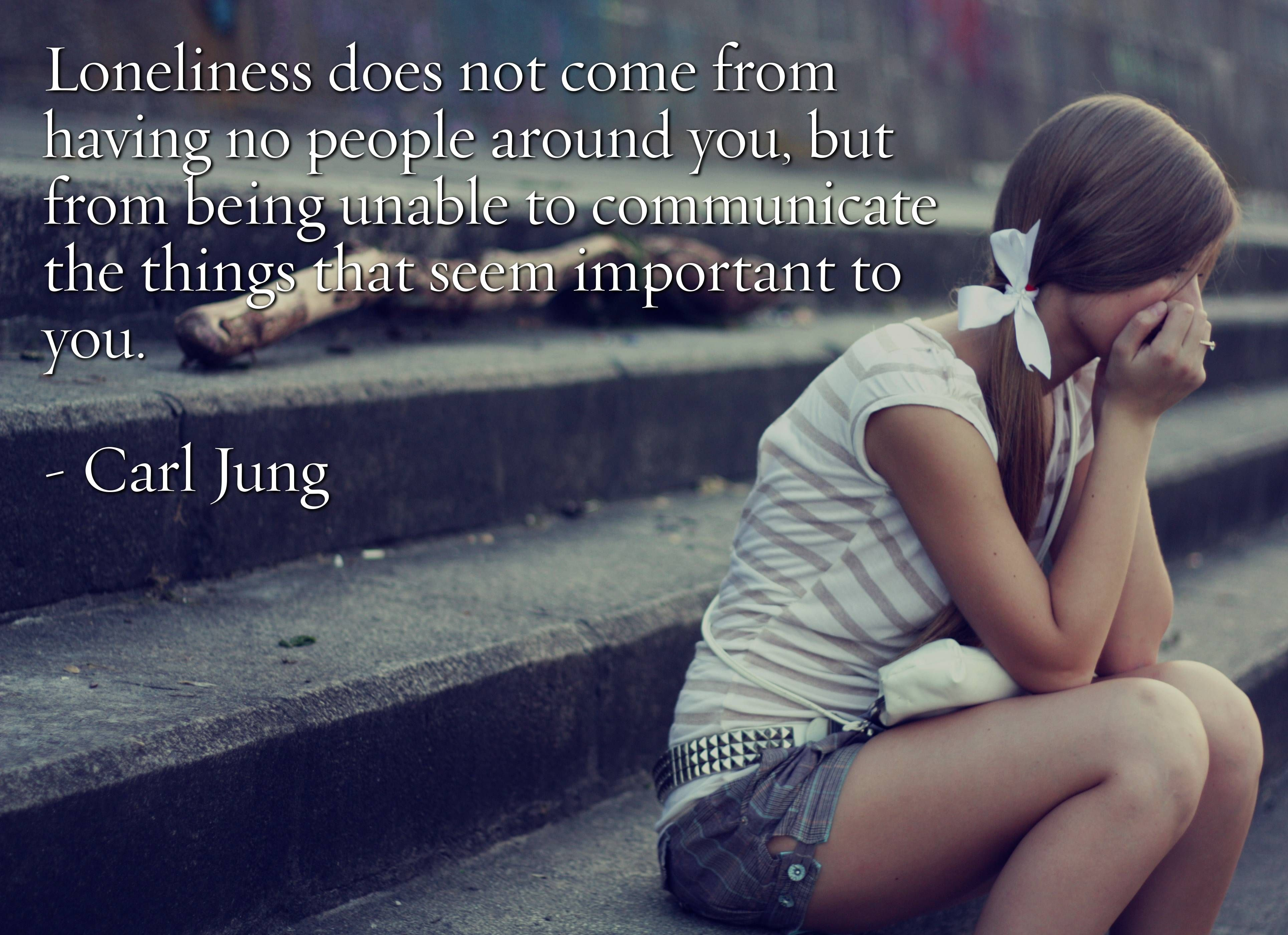 Loneliness does not e from have no people around you but from being unable to
