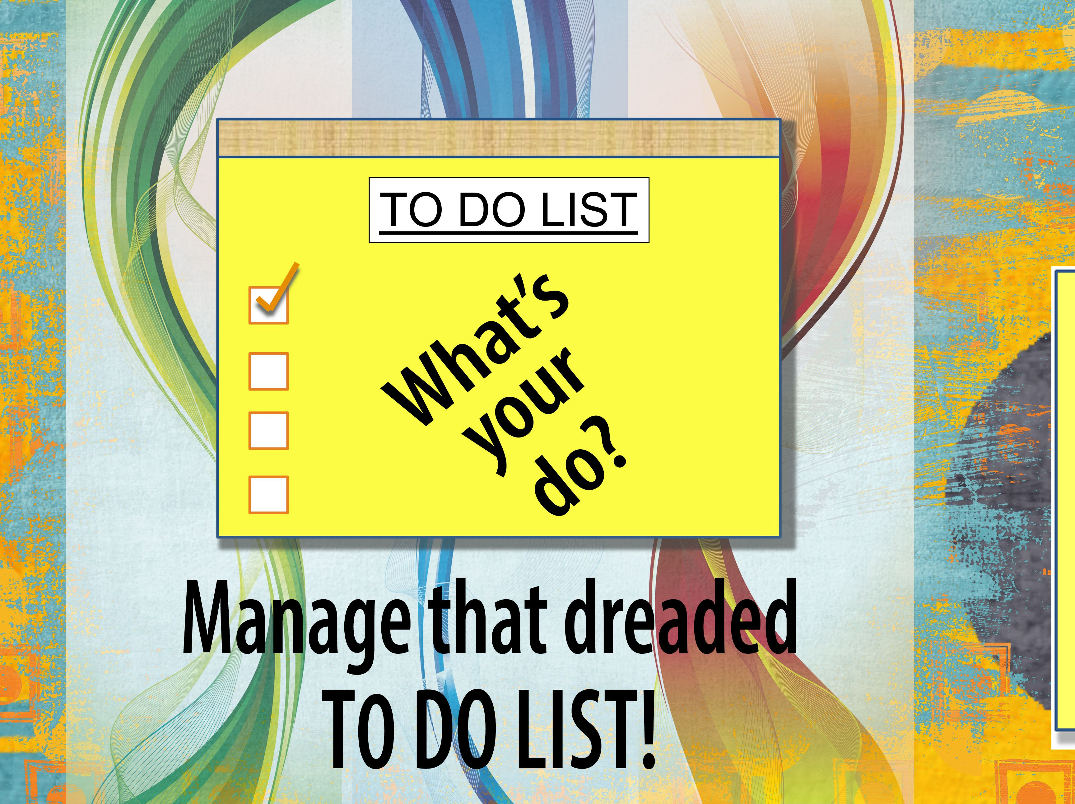 """What's your do? Let's manage that dreaded TO DO LIST!  In the hustle and bustle, most of us are buried in tasks and/or those wish projects. No matter your scenario, the burden of feeling overwhelmed can swallow us whole. And of course, stress and defeat is sure to follow. So let's unbind that nasty personal or work-related list.  It's ok…really. Using a """"To Do List"""" effectively can set your focus and whittle away the worries, not to mention…those wonderful tasks....."""