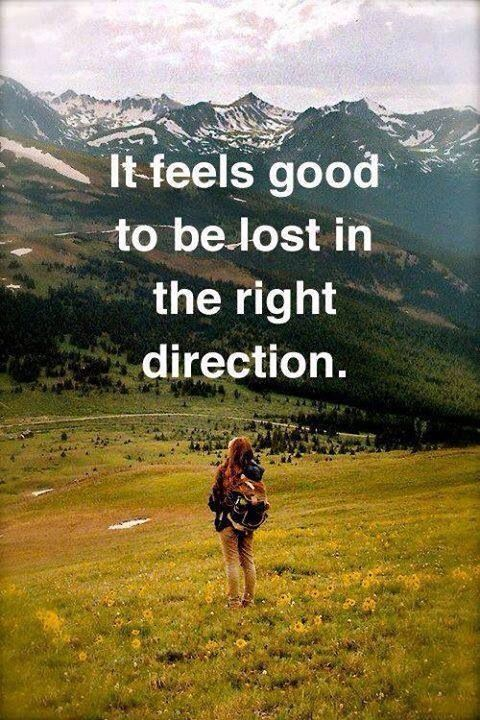 It feels good to get lost in the right direction. Losen your grip, let life lead you and you will be at the right place at the right time :)