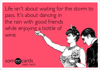 Life Isn T About Waiting For The Storm To Pass It S About Dancing In The Rain With Good Friends While Enjoying A Bottle Of Wi Wine Meme Wine Humor Wine Quotes