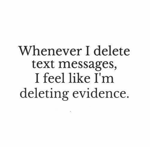 Whenever I delete text messages, I feel like I'm deleting evidence. #Funny #Relatable #Teenagers #Quotes