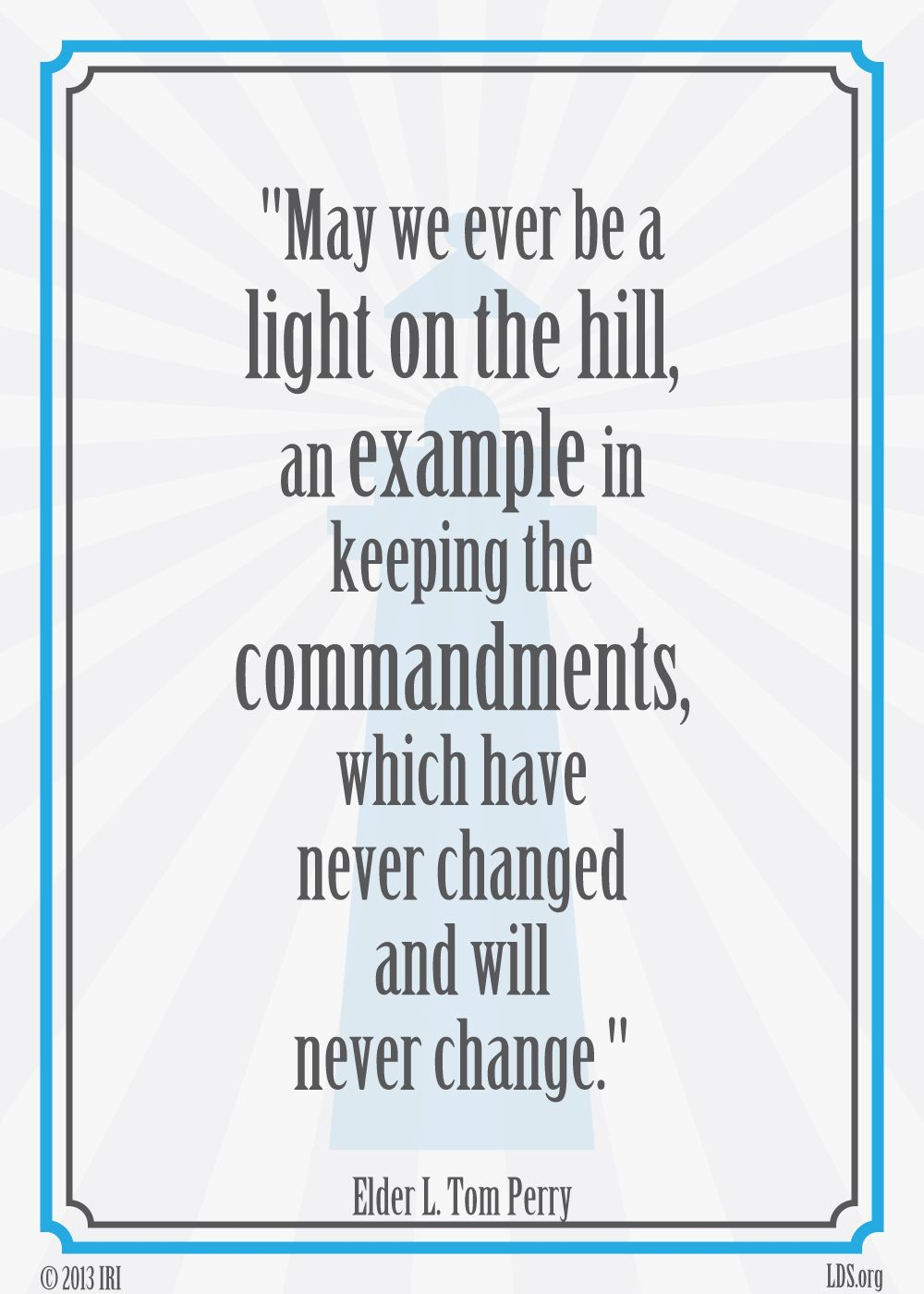 """May we ever be a light on the hill, an example in keeping the commandments, which have never changed and will never change."" — Elder L. Tom Perry"