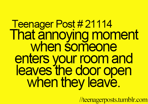 And they don't knock either! It is the most annoying thing you could possibly ever do to me!!!!!!!