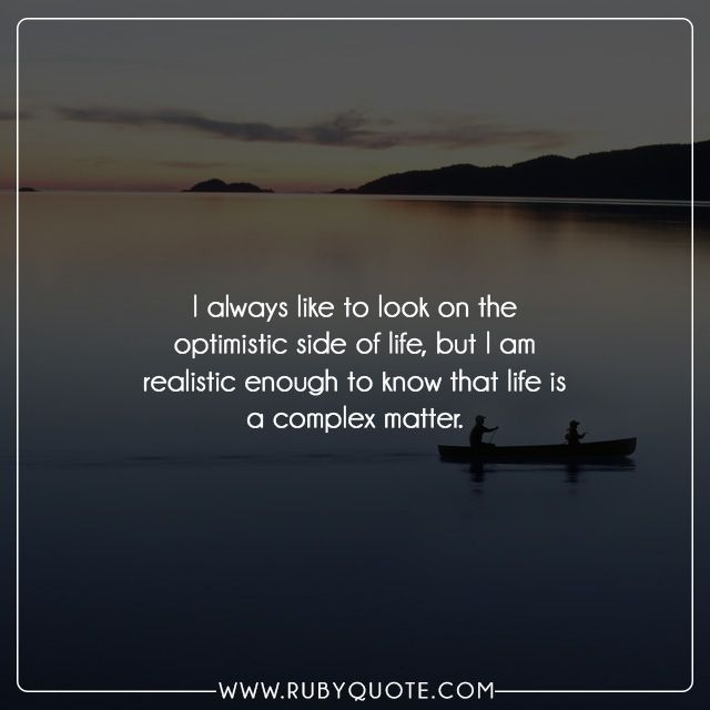 I always like to look on the optimistic side of life, but I am realistic enough to know that life is a complex matter.