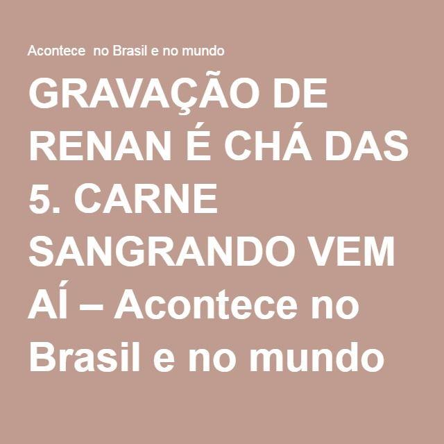 GRAVAÇÃO DE RENAN É CHÁ DAS 5. CARNE SANGRANDO VEM AÍ – Acontece no Brasil e no mundo
