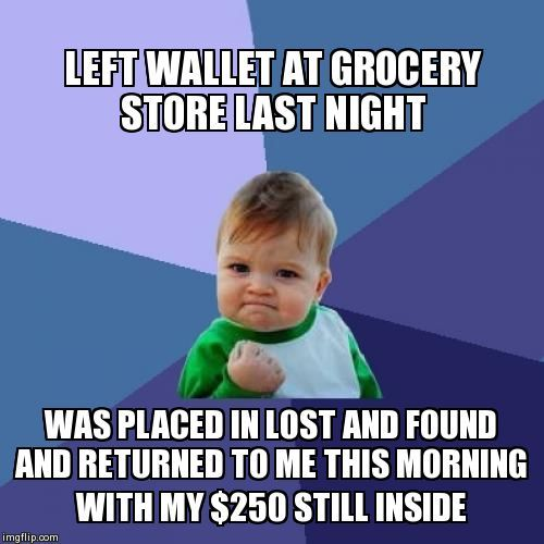 Left wallet at grocery store last night was placed in lost and found and returned to me this morning with my &250 still inside. http://amazinglifetools.com