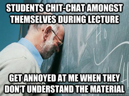 Students Chit Chat Amongst Themselves During Lecture Get Annoyed At Me When They Don T Understand The Material Teaching Memes Teaching Humor Teacher Memes
