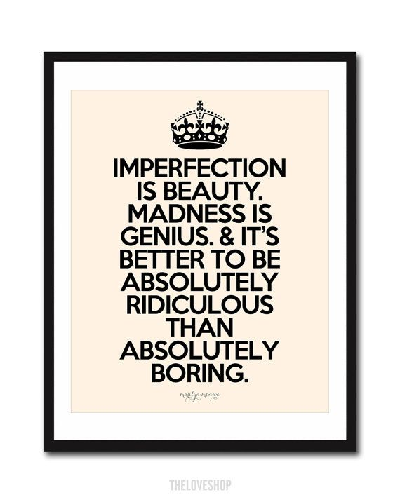 """""""Imperfection is beauty. Madness is genius. And it's better to be absolutely ridiculous than absolutely boring. """" ~ Marilyn Monroe"""