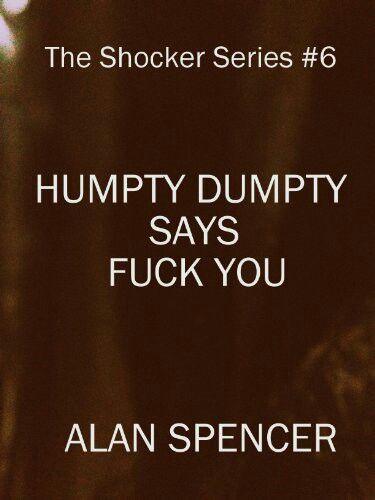 """Humpty Dumpty Says Fuck You""  ***  Alan Spencer  (2013)"