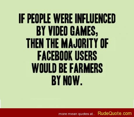 If people were influenced by video games - http://www.rudequote.com/if-people-were-influenced-by-video-games/