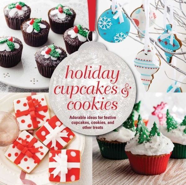 Holiday Cupcakes & Cookies: Adorable ideas for festive cupcakes, cookies, and other treats