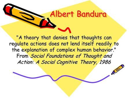 Albert Bandura A theory that denies that thoughts can regulate actions does not lend itself readily to the explanation of complex human behavior. From.