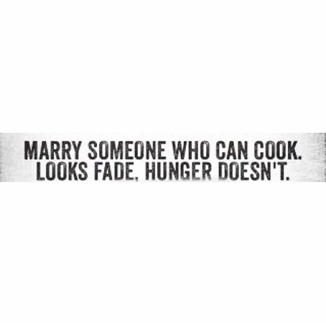 Marry someone who can cook. Looks fade. Hunger doesn't.