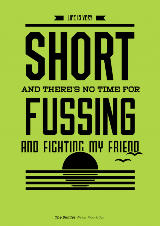 life is very short and there's no time for fussing and fighting my friend