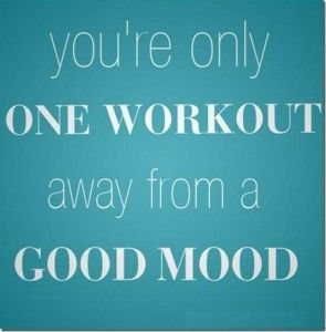 the adrenaline after a good workout can do wonders for the way you feel and your mood! try it! you'll become addicted like me!!