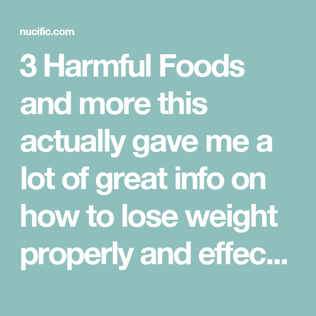 3 Harmful Foods and more this actually gave me a lot of great info on how to lose weight properly and effectively