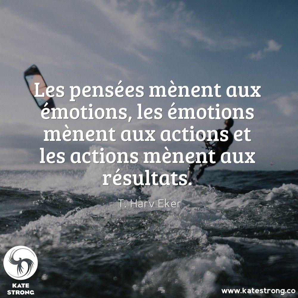 Les pensées mènent aux émotions, les émotions mènent aux actions et les actions mènent aux résultats.