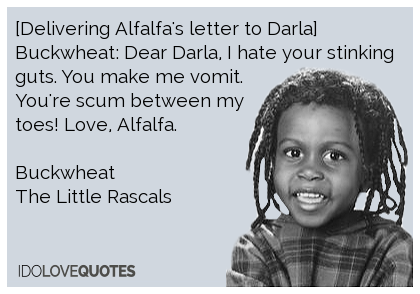 Buckwheat quote. [Delivering Alfalfa's letter to Darla] Buckwheat