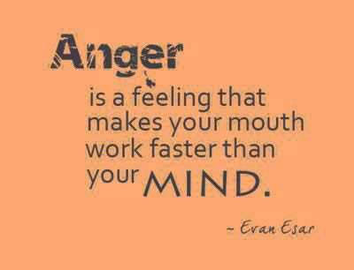 Anger is a feeling that makes your mouth work faster than your MIND. ~Evan Esar