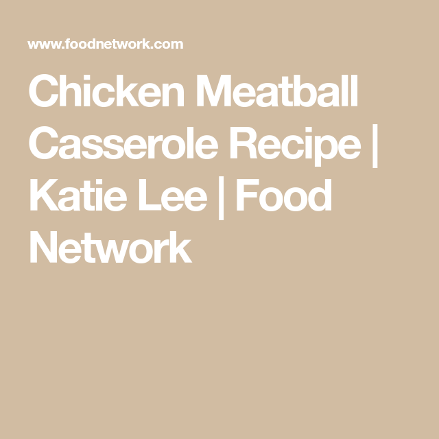 Chicken Meatball Casserole Recipe Katie Lee Food Network Food