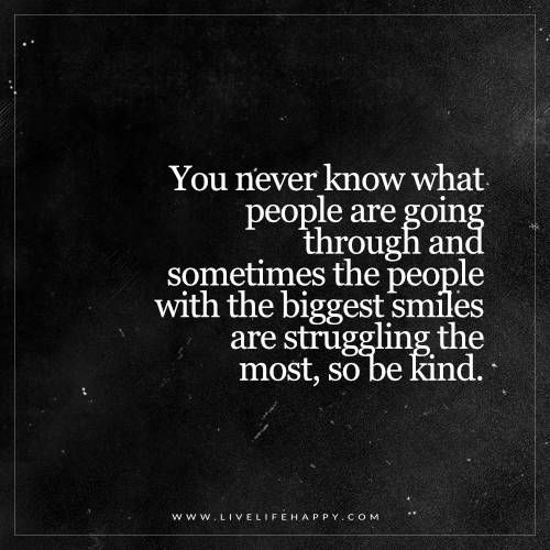 You Never Know What People Are Going Through Life Quotes Live