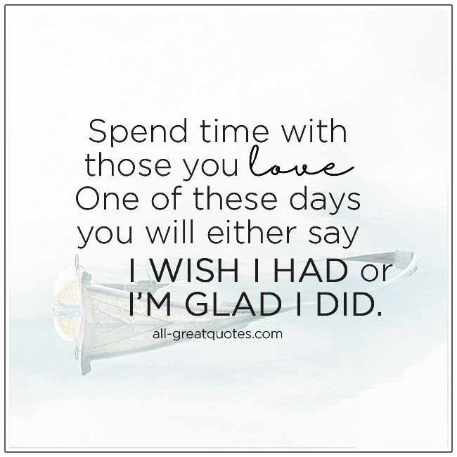 , SPEND TIME WITH THOSE YOU LOVE , Picture Quotes Spend