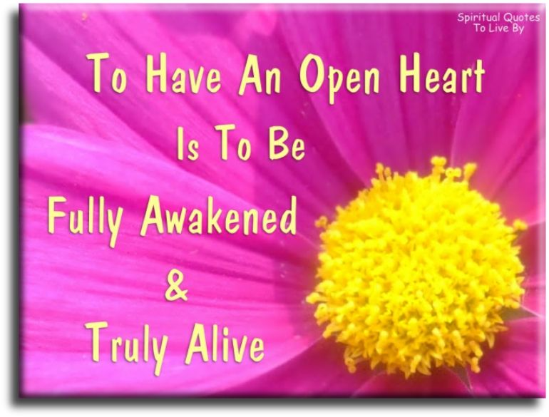 Spiritual Love Quotes To Have An Open Heart Is To Be Fully Awakened And Truly Alive .