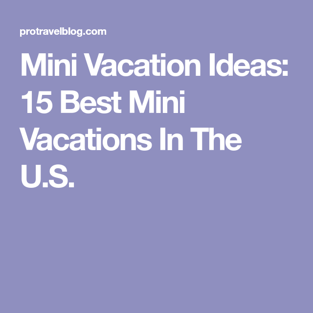 Mini Vacation Ideas 15 Best Vacations In The U S