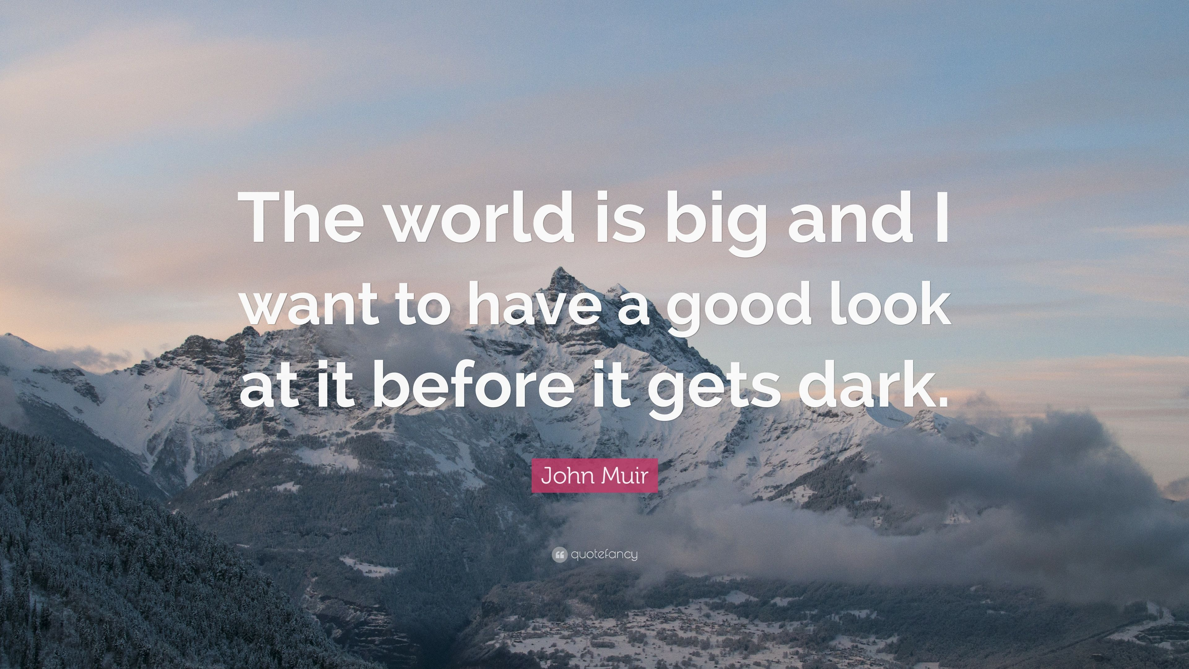John Muir Quote The World Is Big And I Want To Have A Good Look