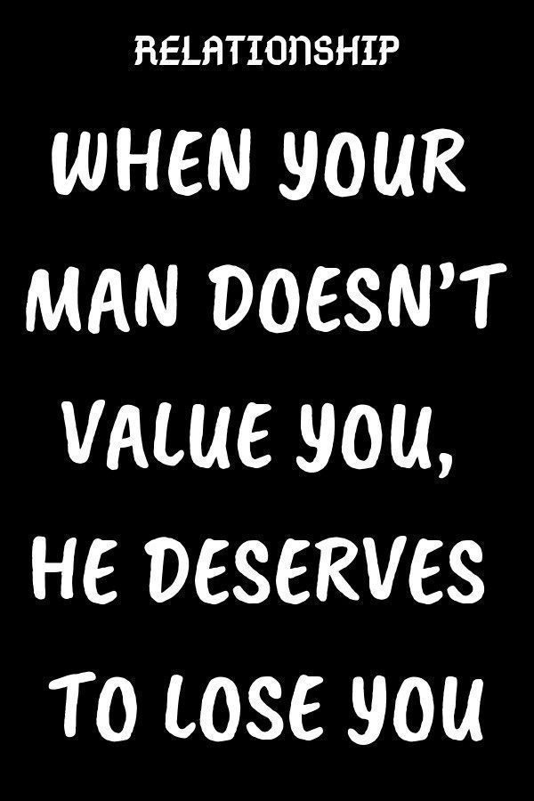 WHEN YOUR MAN DOESNT VALUE YOU, HE DESERVES TO LOSE YOU