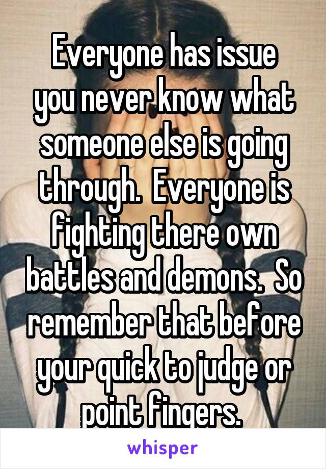 Everyone Has Issue You Never Know What Someone Else Is Going Through