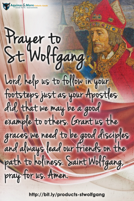 Prayer to St. Wolfgang Lord, help us to follow in your footsteps just as your Apostles did, that we may be a good example to others. Grant us the graces we need to be good disciples and always lead our friends on the path to holiness. Saint Wolfgang, pray for us. Amen.
