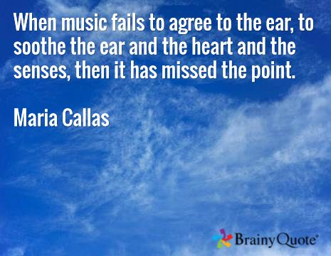 When music fails to agree to the ear, to soothe the ear and the heart and the senses, then it has missed the point. Maria Callas