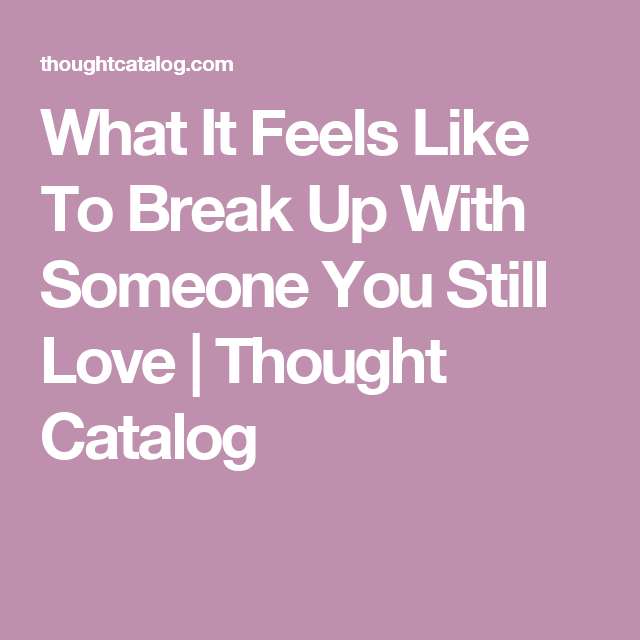 What It Feels Like To Break Up With Someone You Still Love ...