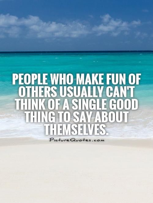 Quotes About Making Fun Of People People Who Make Fun Of Others