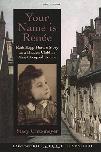 Your Name Is Renée: Ruth Kapp Hartz's Story as a Hidden Child in Nazi-Occupied France: Stacy Cretzmeyer, Beate Klarsfeld: 9780195154993: Amazon.com: Books