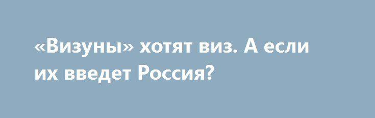 «Визуны» хотят виз. А если их введет Россия? http://rusdozor.ru/2016/10/07/vizuny-xotyat-viz-a-esli-ix-vvedet-rossiya/  Реформаторская чесотка спикера Верховной рады Андрея Парубия известна хорошо. Очередным его нововведением стала инициатива ввести визовый режим с Россией. Хотя для него этот вопрос — всего лишь традиционное осеннее обострение. Он и сам этого не скрывает: «В начале 2016 года ...